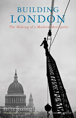 Building London: The Making of a Modern Metropolis - Marshall, Bruce, and Dean, Ptolemy (Foreword by)