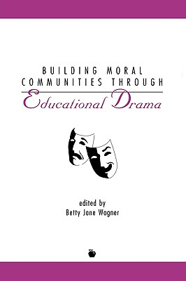 Building Moral Communities Through Educational Drama - Wagner, Betty Jane