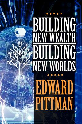 Building New Wealth & Building New Worlds - Pittman, Edward