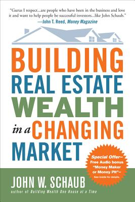 Building Real Estate Wealth in a Changing Market: Reap Large Profits from Bargain Purchases in Any Economy - Schaub, John