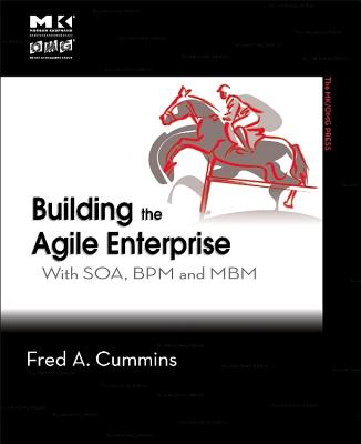 Building the Agile Enterprise: With SOA, BPM and MBM - Cummins, Fred A