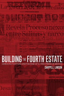 Building the Fourth Estate: Democratization and the Rise of a Free Press in Mexico - Lawson, Chappell