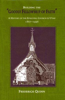"Building the ""Goodly Fellowship of Faith"": A History of the Episcopal Church in Utah, 1867-1996 - Quinn, Frederick"