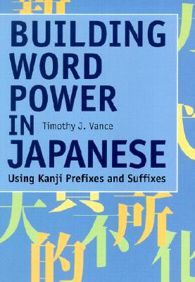 Building Word Power in Japanese: Using Kanji Prefixes and Suffixes - Vance, Timothy J