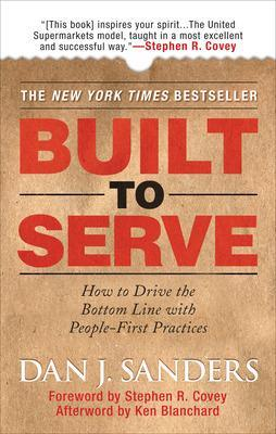Built to Serve: How to Drive the Bottom Line with People-First Practices - Sanders, Dan J