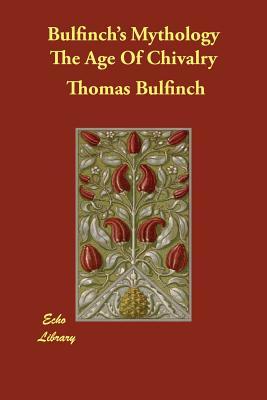 Bulfinch's Mythology The Age Of Chivalry - Bulfinch, Thomas