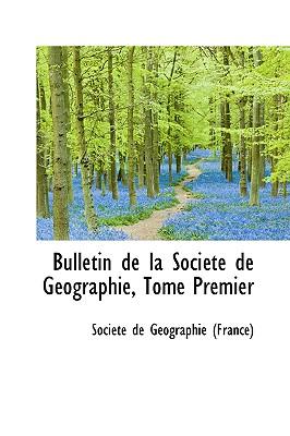Bulletin de La Soci T de G Ographie, Tome Premier - De Gographie, Socit, and De G Ographie (France), Soci T