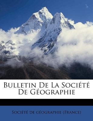 Bulletin de La Soci T de G Ographie - Soci T De G Ographie (France) (Creator)