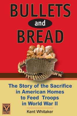 Bullets & Bread: The Story of the Sacrifice in American Homes to Feed Troops in World War II - Whitaker, Kent