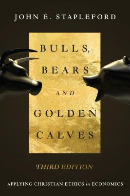 Bulls, Bears and Golden Calves: Applying Christian Ethics in Economics - Stapleford, John E