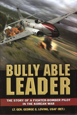 Bully Able Leader: A Fighter-Bomber Pilot in the Korean War - Loving, George