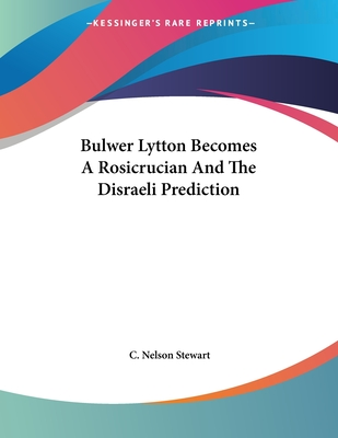 Bulwer Lytton Becomes a Rosicrucian and the Disraeli Prediction - Stewart, C Nelson