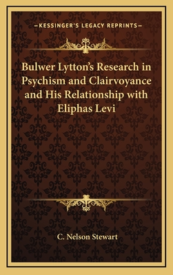 Bulwer Lytton's Research in Psychism and Clairvoyance and His Relationship with Eliphas Levi - Stewart, C Nelson