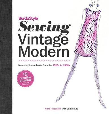 BurdaStyle Sewing Vintage Modern: Mastering Iconic Looks from the 1920s to 1980s - Abousteit, Nora, and Lau, Jamie