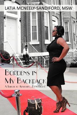 Burdens in My Backpack: A Tribute to Adversity...Done Right! - McNeely-Sandiford MSW, LaTia