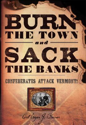 Burn the Town and Sack the Banks: Confederates Attack Vermont! - Prince, Cathryn J