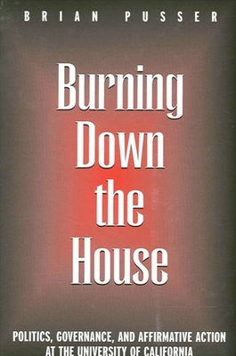 Burning Down the House: Politics, Governance, and Affirmative Action at the University of California - Pusser, Brian