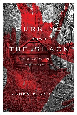 """Burning Down """"The Shack"""": How the """"Christian"""" Bestseller Is Deceiving Millions - de Young, James B, Th.M., Th.D."""