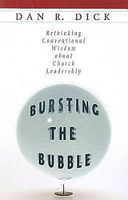 Bursting the Bubble: Rethinking Conventional Wisdom about Church Leadership - Dick, Dan R