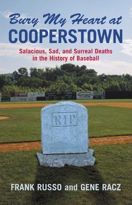 Bury My Heart at Cooperstown: Salacious, Sad, and Surreal Deaths in the History of Baseball - Russo, Frank, and Racz, Gene