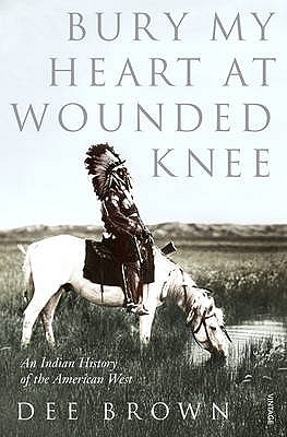 Bury My Heart at Wounded Knee: An Indian History of the American West - Brown, Dee