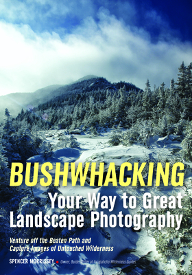 Bushwhacking Your Way to Great Landscape Photography: Venture Off the Beaten Path and Capture Images of Untouched Wilderness - Morrissey, Spencer (Photographer)