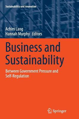 Business and Sustainability: Between Government Pressure and Self-Regulation - Lang, Achim (Editor), and Murphy, Hannah (Editor)