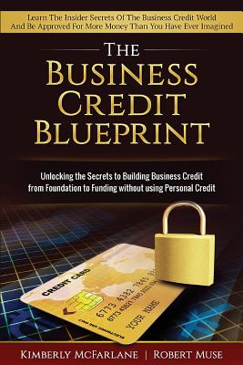 Business Credit Blueprint: Unlocking the Secrets to Building Business Credit from Foundation to Funding Without Using Personal Credit - McFarlane, Kimberly, and Muse, Robert