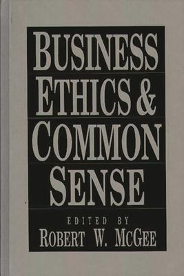 Business Ethics and Common Sense - McGee, Robert W