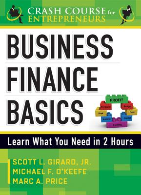 Business Finance Basics: Learn What You Need in 2 Hours - O'Keefe, Michael F, and Girard, Scott L, and Price, Marc A