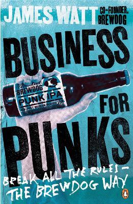 Business for Punks: Break All the Rules - the BrewDog Way - Watt, James