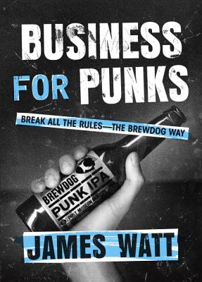 Business for Punks: Break All the Rules--The Brewdog Way - Watt, James
