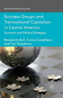 Business Groups and Transnational Capitalism in Central America: Economic and Political Strategies - Bull, Benedicte, and Castellacci, F, and Kasahara, Yuri