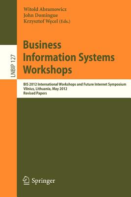 Business Information Systems Workshops: Bis 2012 International Workshops and Future Internet Symposium, Vilnius, Lithuania, May 21-23, 2012 Revised Papers - Abramowicz, Witold (Editor), and Domingue, John (Editor), and Wecel, Krzysztof (Editor)