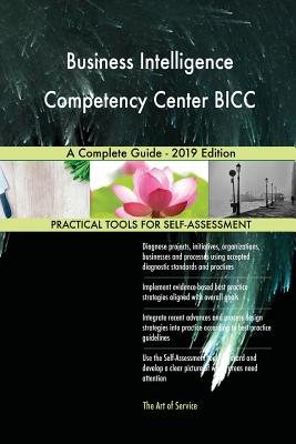 Business Intelligence Competency Center BICC A Complete Guide - 2019 Edition - Blokdyk, Gerardus