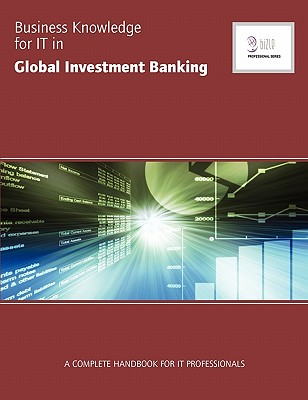 Business Knowledge for IT in Global Investment Banking: The Complete Handbook for IT Professionals - Essvale Corporation Limited