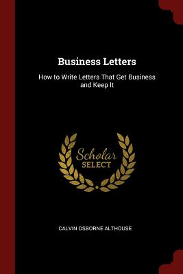 Business Letters: How to Write Letters That Get Business and Keep It - Althouse, Calvin Osborne