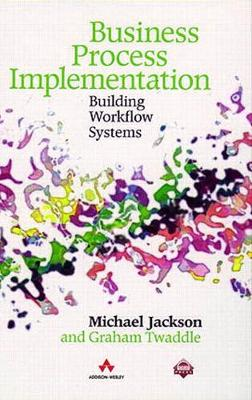 Business Process Implementation: Building Workflow Systems - Jackson, Michael, and Jackson, M A, and Twaddle, Graham