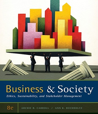 Business & Society: Ethics, Sustainability, and Stakeholder Management - Carroll, Archie B, and Buchholtz, Ann K