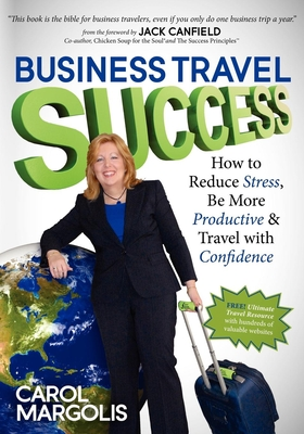 Business Travel Success: How to Reduce Stress, Be More Productive and Travel with Confidence - Margolis, Carol