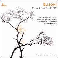 Busoni: Piano Concerto, Op. 39 - Pietro Scarpini (piano); Bavarian Radio Chorus (choir, chorus); Bavarian Radio Symphony Orchestra; Rafael Kubelik (conductor)