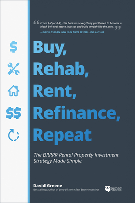 Buy, Rehab, Rent, Refinance, Repeat: The Brrrr Rental Property Investment Strategy Made Simple - Greene, David M
