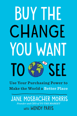 Buy the Change You Want to See: Use Your Purchasing Power to Make the World a Better Place - Mosbacher Morris, Jane, and Paris, Wendy