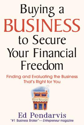 Buying a Business to Secure Your Financial Freedom: Finding and Evaluating the Business That's Right for You - Pendarvis, Edward T