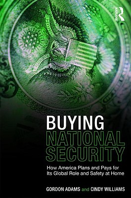 Buying National Security: How America Plans and Pays for Its Global Role and Safety at Home - Adams, Gordon