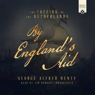 By England's Aid: The Freeing of the Netherlands - Henty, G a, and Hodges, Jim (Read by)
