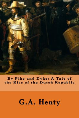 By Pike and Dyke: A Tale of the Rise of the Dutch Republic - Henty, G a