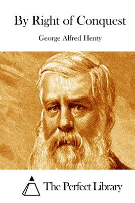 By Right of Conquest - Henty, George Alfred, and The Perfect Library (Editor)