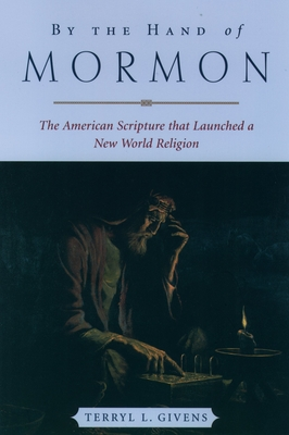 By the Hand of Mormon: The American Scripture That Launched a New World Religion - Givens, Terryl L