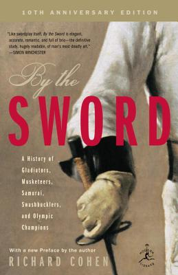 By the Sword: A History of Gladiators, Musketeers, Samurai, Swashbucklers, and Olympic Champions; 10th Anniversary Edition - Cohen, Richard